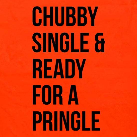 Chubby, Single And Ready For A Pringle t shirt