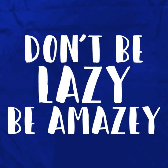 Don't Be Lazy, Be Amazey t shirt