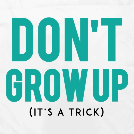 Don't Grow Up, It's A Trick t shirt
