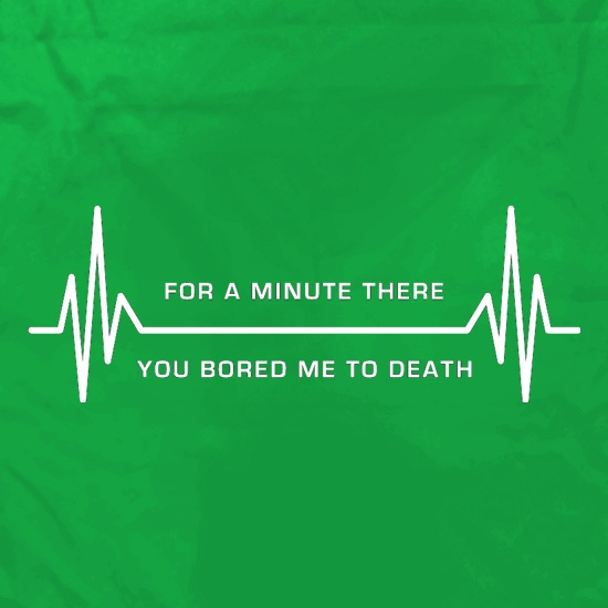 For A Minute There You Bored Me To Death t shirt