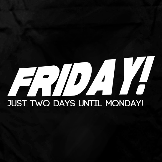 Friday! Just Two Days Until Monday! t shirt