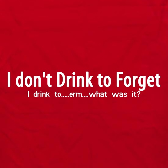 I don't drink to forget, i drink to...erm...what was it? t shirt
