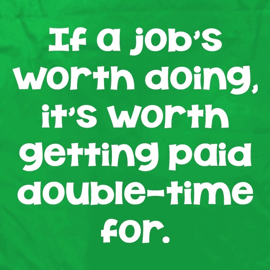 If a job's worth doing it's worth getting paid double-time for. t shirt