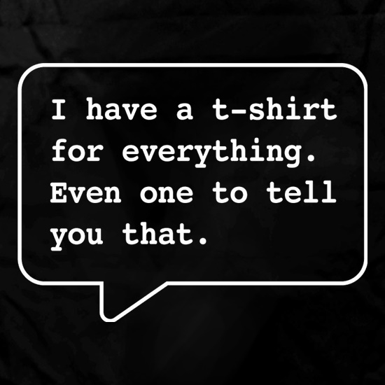 I Have A T-Shirt For Everything. Even One To Tell You That. t shirt