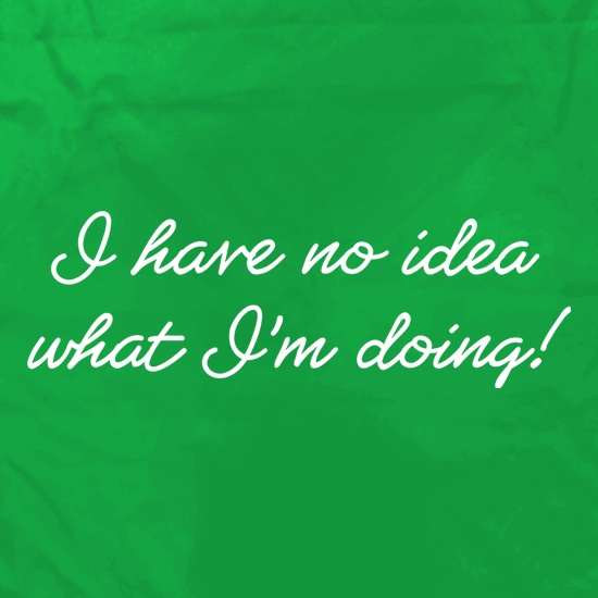 I Have No Idea What I'm Doing! t shirt