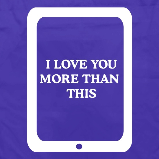 I love you more than this - ipad t shirt