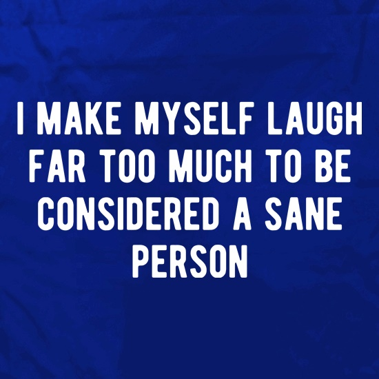 I Make Myself Laugh Far too Much to be Considered Sane t shirt