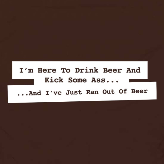 I'm Here To Drink Beer And Kick Ass...And I've Just Ran Out Of Beer t shirt