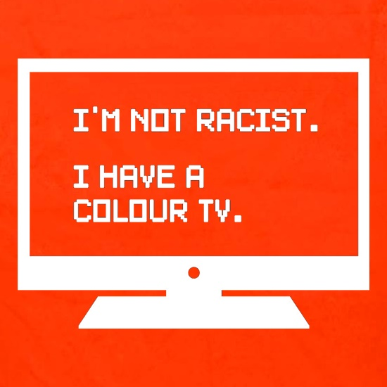 I'm Not Racist I Have A Colour TV t shirt