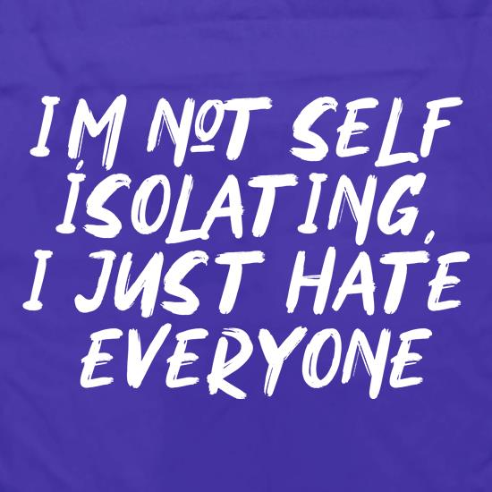 I'm Not Self Isolating, I just hate everyone t shirt