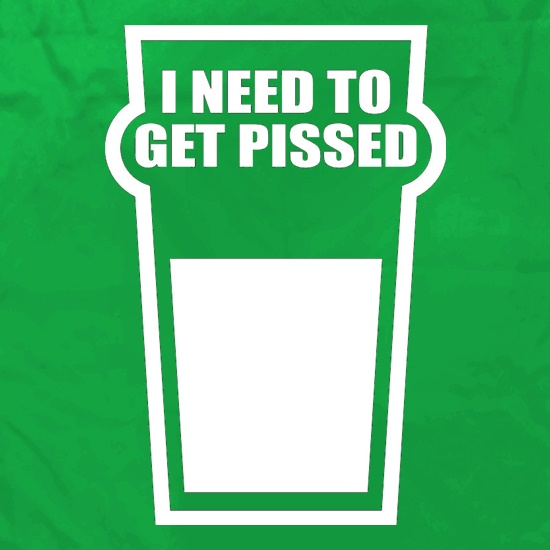 I Need To Get Pissed t shirt