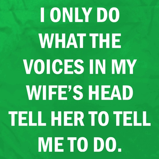 I Only Do What The Voices In My Wiife's Head Tell Her To Tell Me To Do t shirt