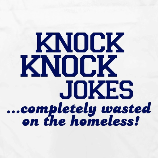 Knock Knock Jokes - Completely Wasted On The Homeless! t shirt