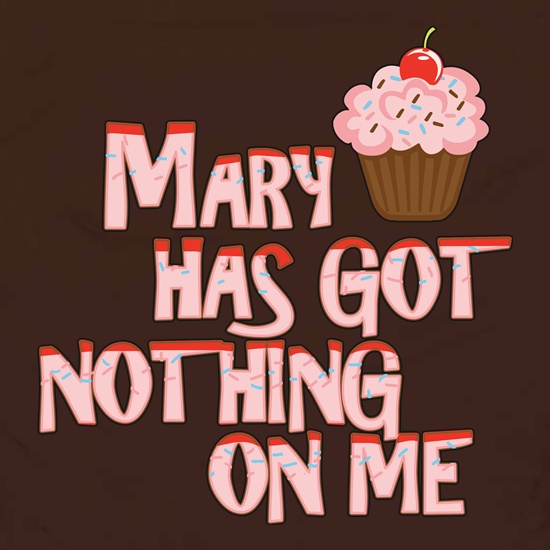 Mary Has Got Nothing On Me t shirt