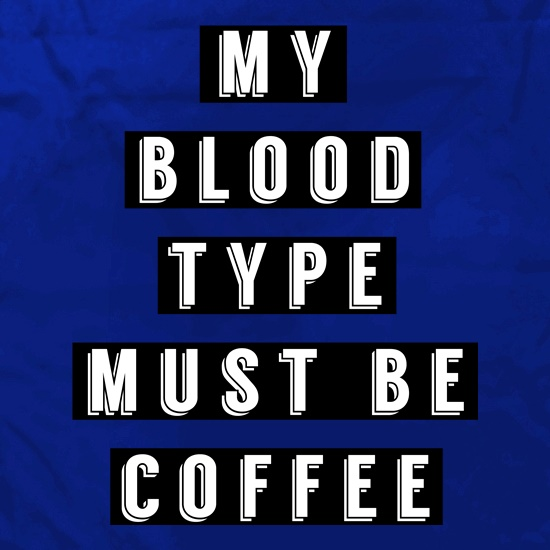My Blood Type Must Be Coffee t shirt