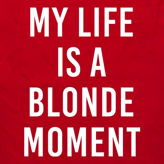 My Life Is A Blonde Moment t shirt