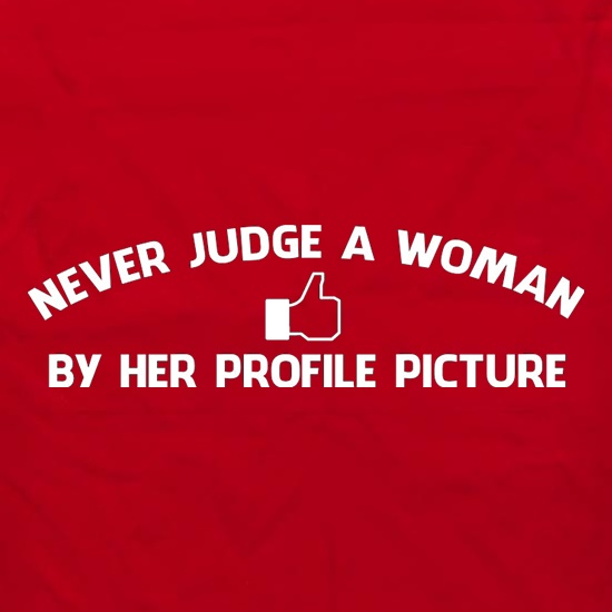 Never Judge A Woman By Her Profile Picture t shirt