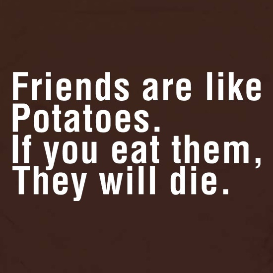 Friends Are Like Potatoes. If You Eat Them, They Will Die. t shirt