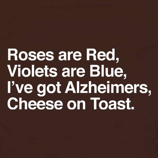 Roses Are Red, Violets Are Blue, I've Got Alzheimers, Cheese On Toast t shirt