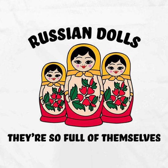 Russian Dolls - They're So Full Of Themselves t shirt