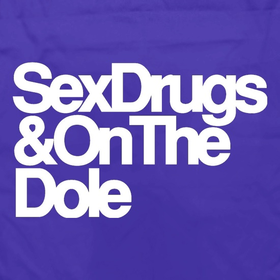 Sex Drugs & On The Dole t shirt