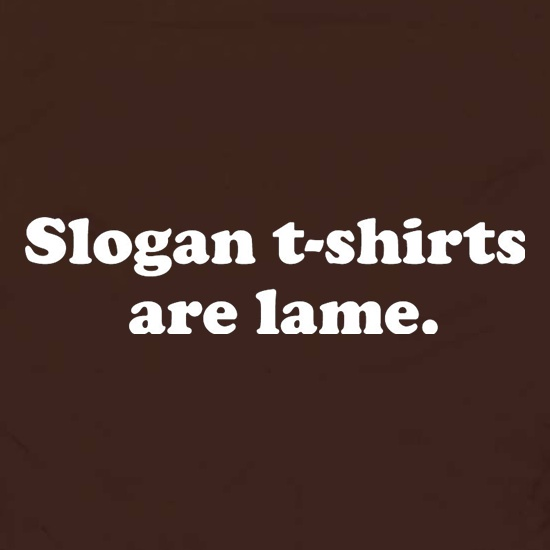 Slogan T Shirts Are Lame t shirt