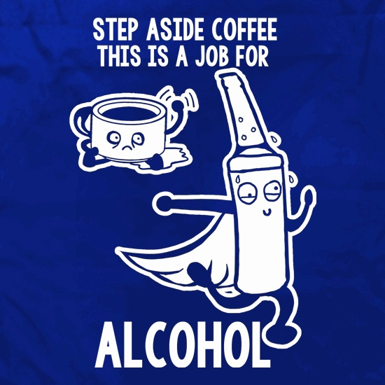 Step Aside Coffee This Is A Job For Alcohol t shirt