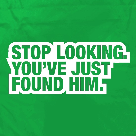 Stop Looking. You've Just Found Him t shirt