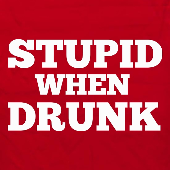 Stupid When Drunk t shirt