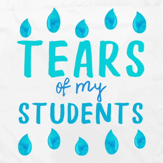 Tears Of My Students t shirt