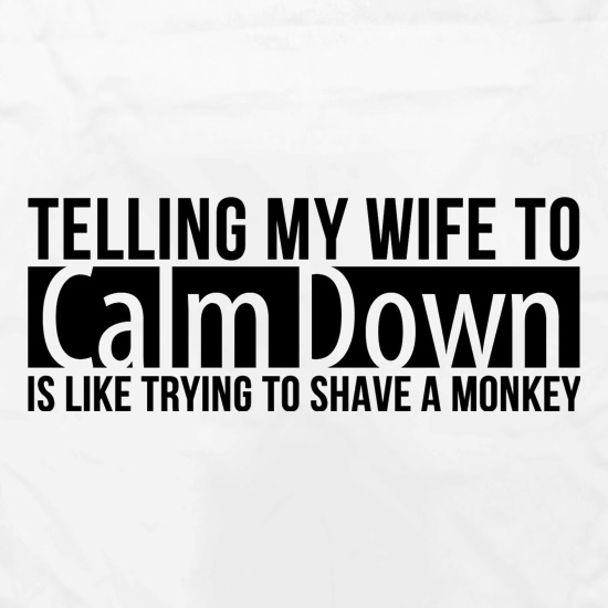 telling my wife to calm down is like trying to shave a monkey t shirt