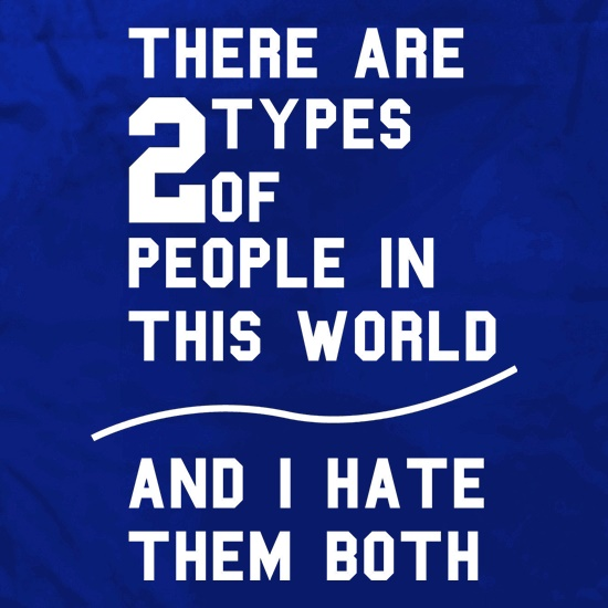 There are 2 types of people in this world, and i hate them  both! t shirt