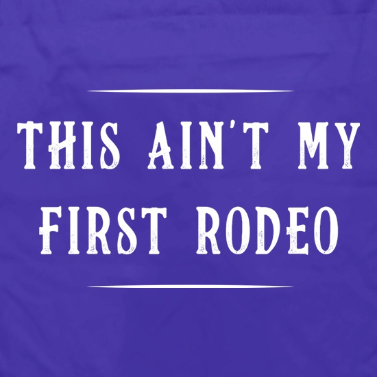 This Ain't My First Rodeo t shirt