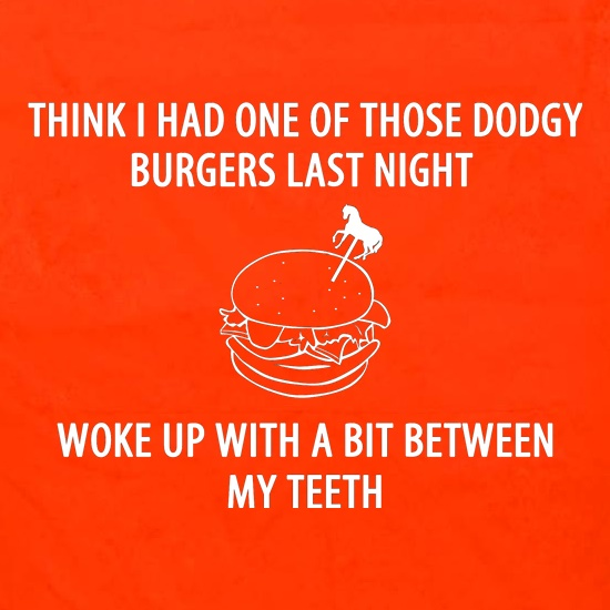 Think I Had One Of Those Dodgy Burgers Last Night, Woke Up With A Bit Between My Teeth t shirt