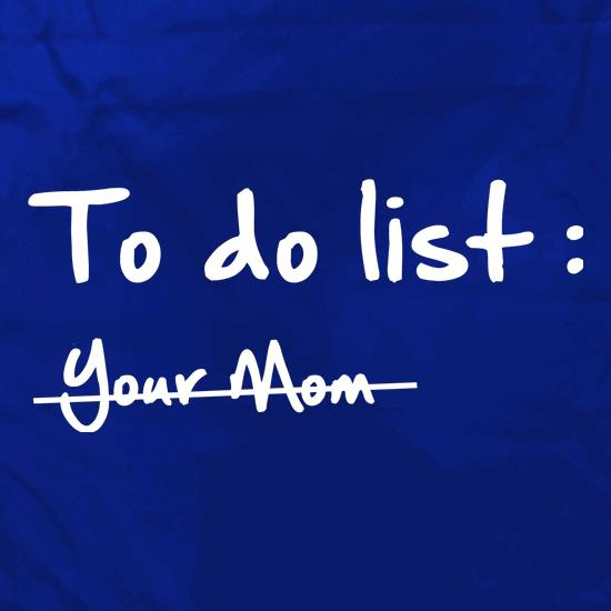 To do list -Your mom t shirt