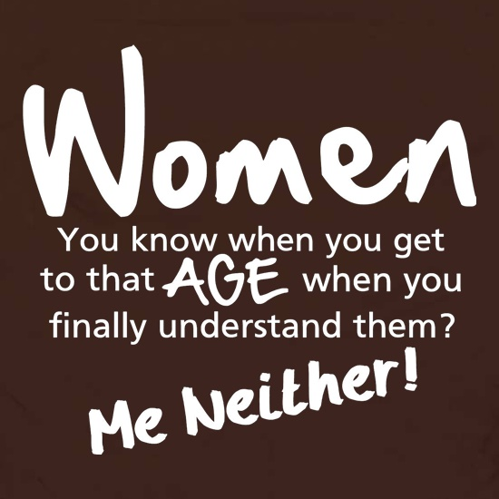 WOMEN, you know when you get to that age when you finally undertand them, me neither t shirt