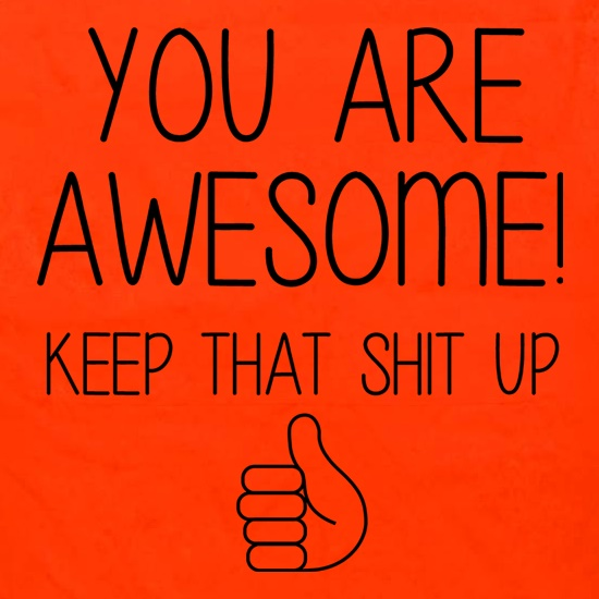 You Are Awesome - Keep That Shit Up t shirt