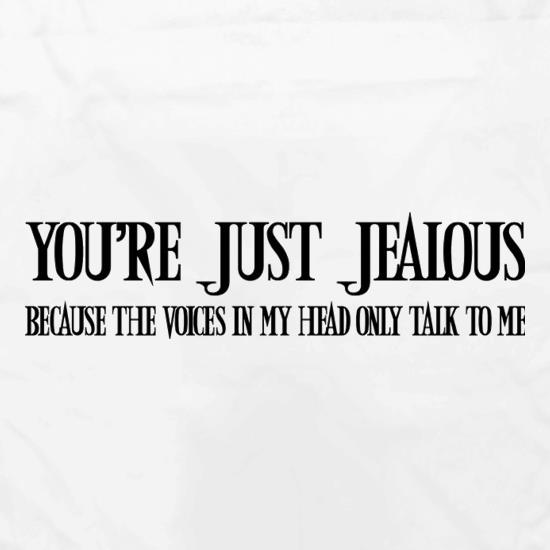 You're Just Jealous Because The Voices In My Head Only Talk To Me t shirt