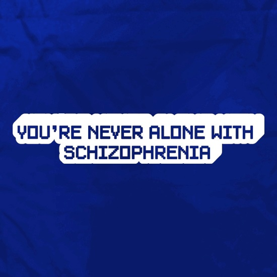 You're Never Alone With Schizophrenia t shirt