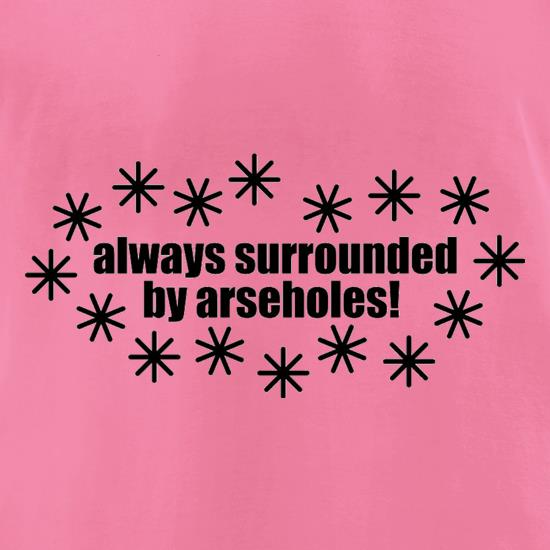 Always Surrounded By Arseholes t shirt