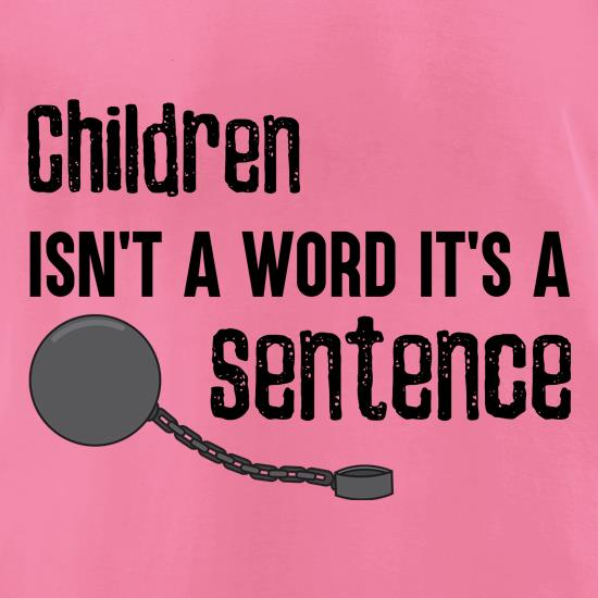 Children Isn't A Word, It's A Sentence t shirt