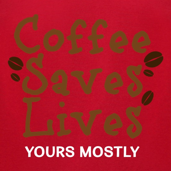 Coffee Saves Lives (Mostly Yours) t shirt