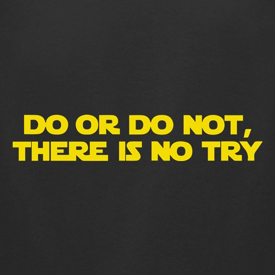Do Or Do Not, There Is No Try t shirt