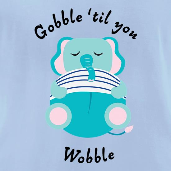 Gobble 'Til You Wobble t shirt