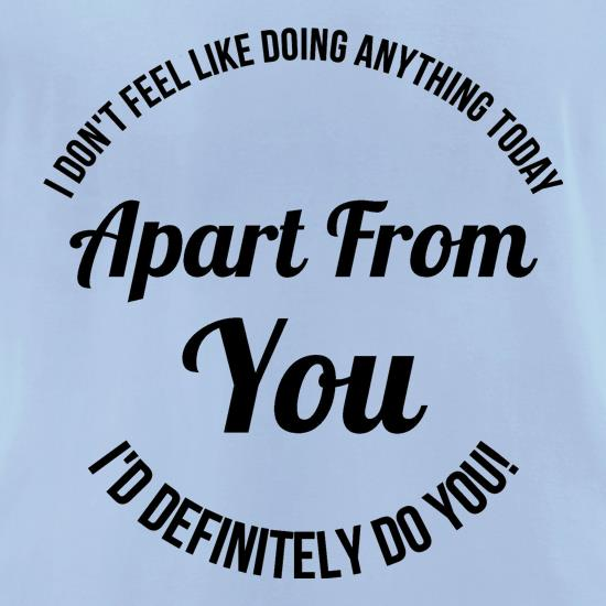 I don't feel like doing anything today, apart from you, i'd definitely do you t shirt
