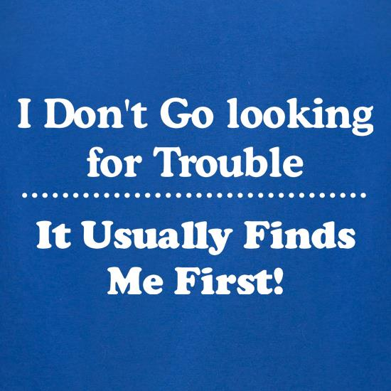 i don't go looking for trouble, it usually finds me first t shirt
