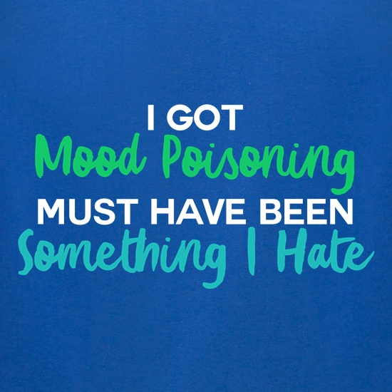 I Got Mood Poisoning t shirt
