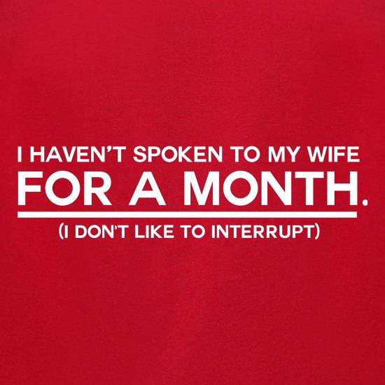 I Haven't Spoken To My Wife In A Month. (I Don't Like To Interrupt) t shirt