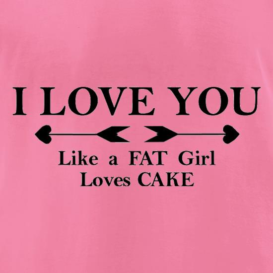 I Love You Like A Fat Girl Loves Cake t shirt