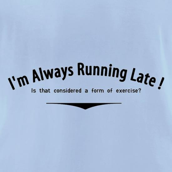 I'm Always Running Late Is That Considered A Form Of Exercise? t shirt